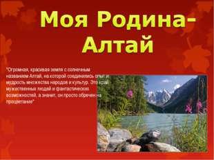 """""""Огромная, красивая земля с солнечным названием Алтай, на которой соединились"""