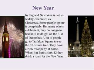 In England New Year is not so widely celebrated as Christmas. Some people ign