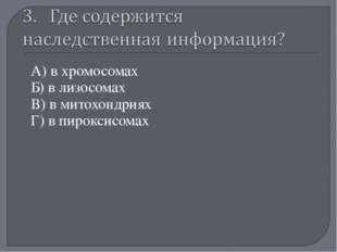 А) в хромосомах Б) в лизосомах В) в митохондриях Г) в пироксисомах «Мой униве