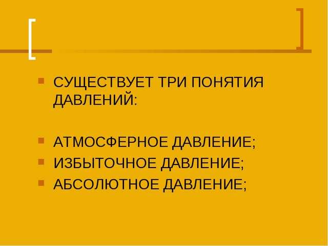 СУЩЕСТВУЕТ ТРИ ПОНЯТИЯ ДАВЛЕНИЙ: АТМОСФЕРНОЕ ДАВЛЕНИЕ; ИЗБЫТОЧНОЕ ДАВЛЕНИЕ; А...