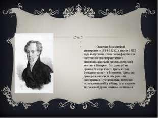 Окончив Московский университет (1819-1821), в апреле 1822 года выпускник сло