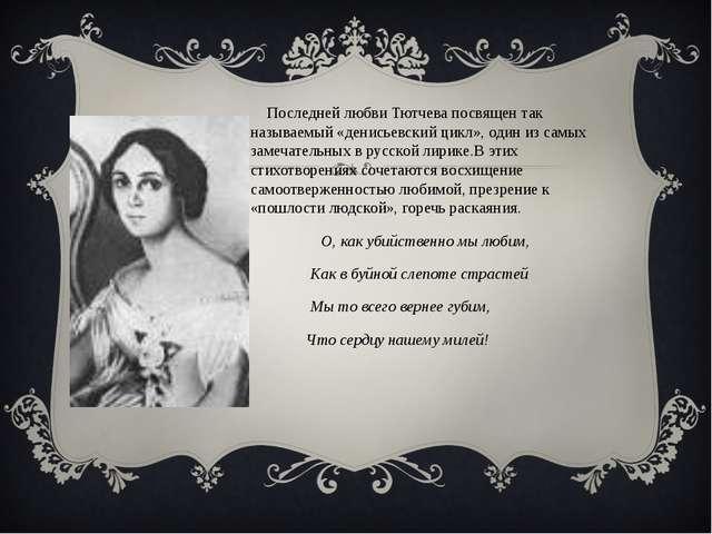 Последней любви Тютчева посвящен так называемый «денисьевский цикл», один из...