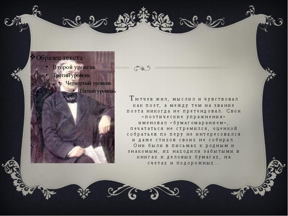 Тютчев жил, мыслил и чувствовал как поэт, а между тем на звание поэта никогда...