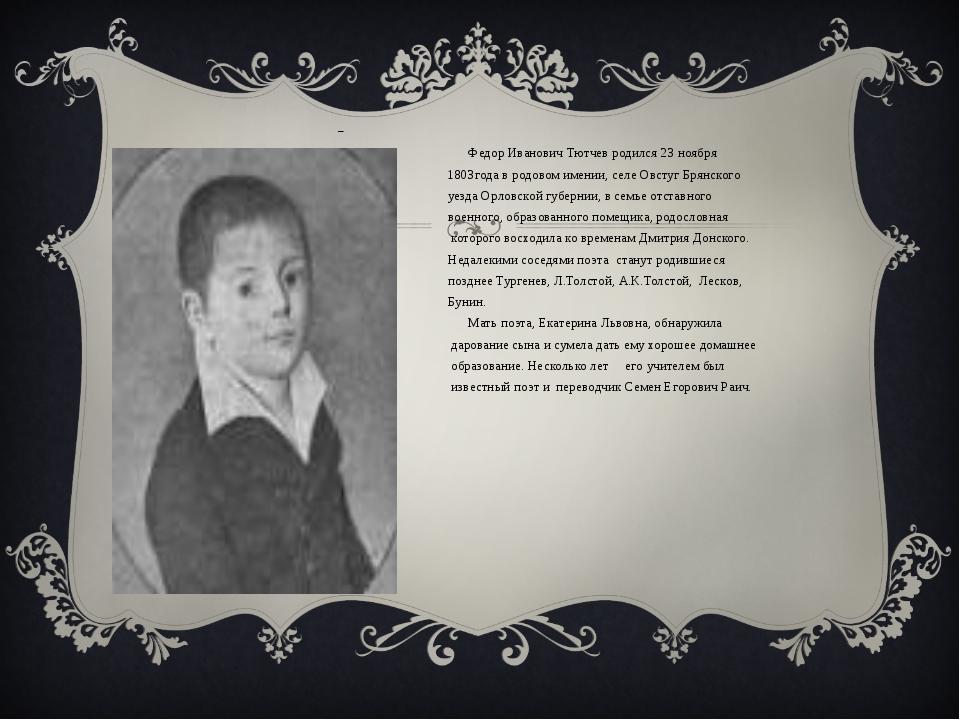 Федор Иванович Тютчев родился 23 ноября 1803года в родовом имении, селе Овст...