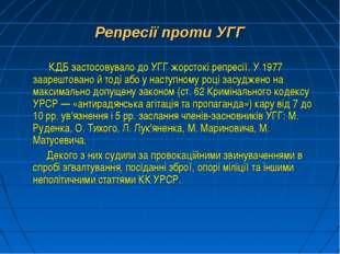 Репресії проти УГГ КДБ застосовувало до УГГ жорстокі репресії. У 1977 заарешт