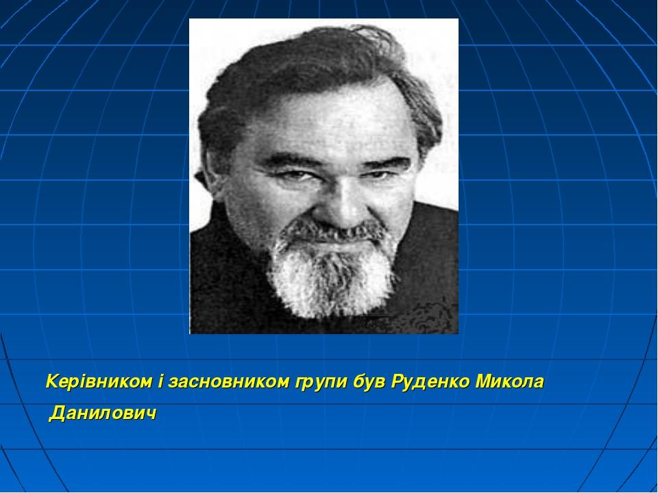 Керівником і засновником групи був Руденко Микола Данилович
