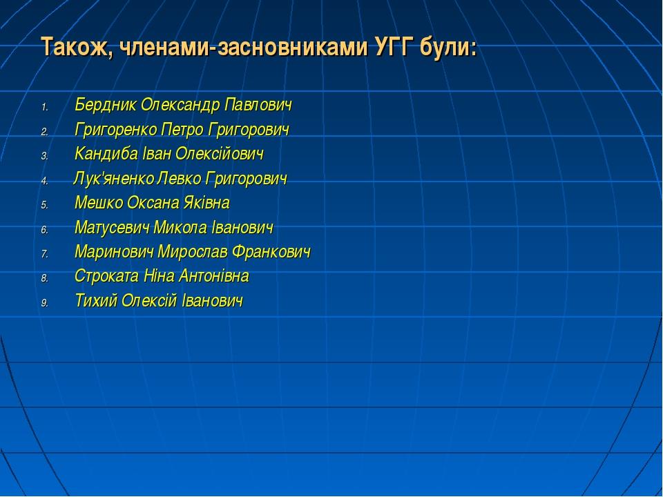 Також, членами-засновниками УГГ були: Бердник Олександр Павлович Григоренко П...