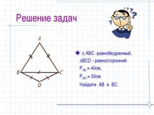 Решение задач ∆ ABC -равнобедренный, ∆BCD - равносторонний. P∆ABC = 40см, P∆
