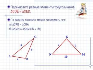 K N M Перечислите равные элементы треугольников, если ∆CDE = ∆CED. A B C 4 8
