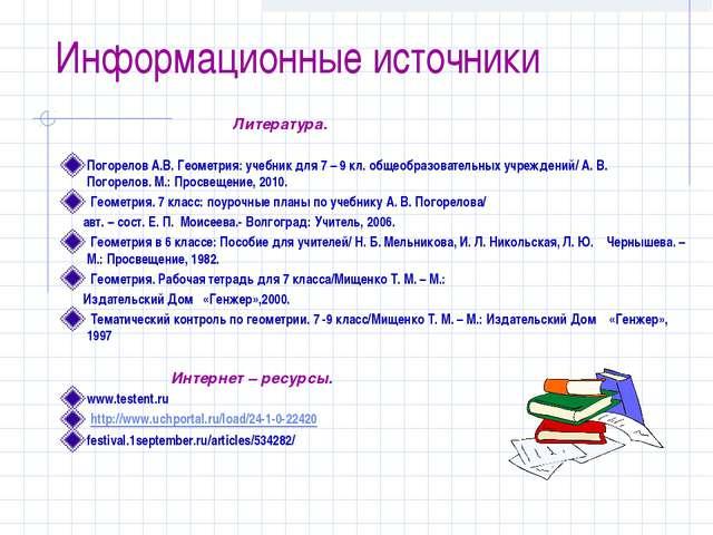 Информационные источники Литература. Погорелов А.В. Геометрия: учебник для 7...