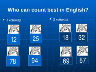 Who can count best in English? 2 команда 12 25 78 94 18 32 69 87 1 команда
