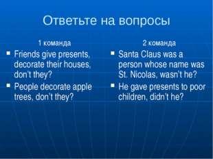 Ответьте на вопросы 1 команда Friends give presents, decorate their houses, d