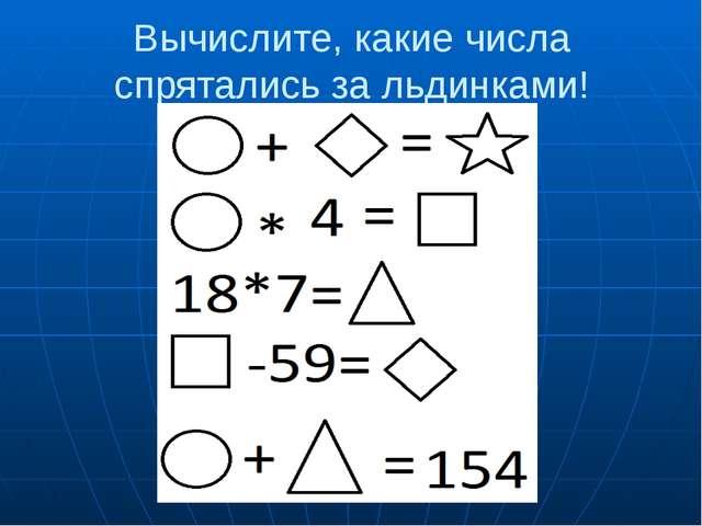 Вычислите, какие числа спрятались за льдинками!