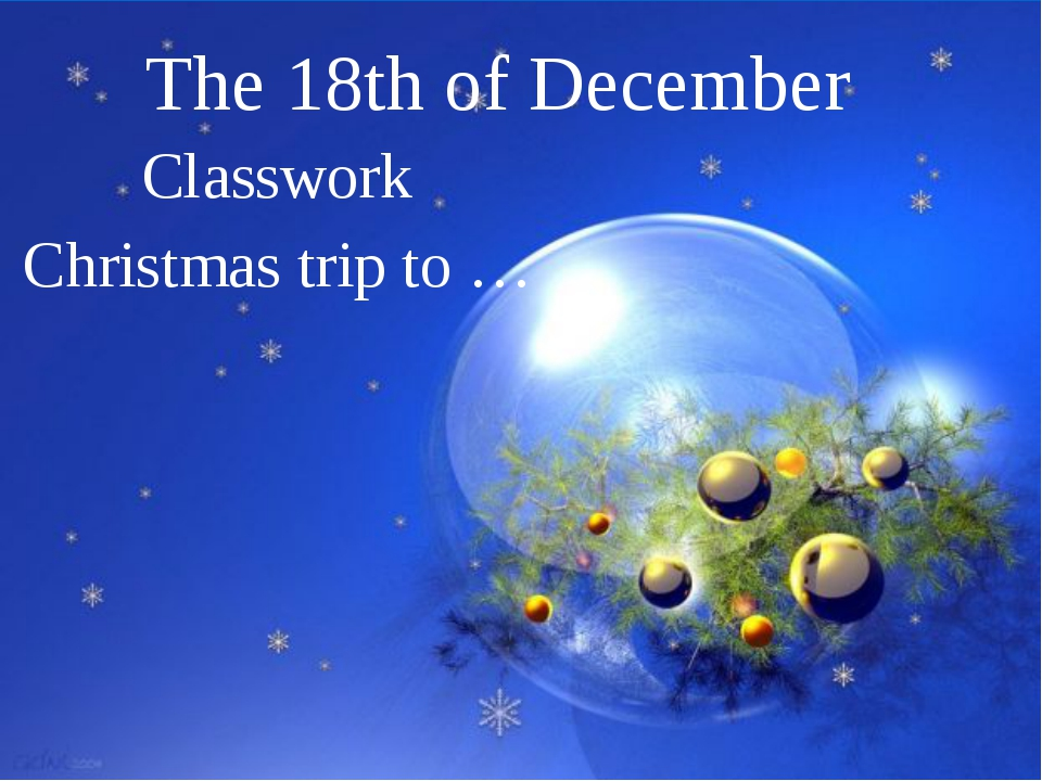 The 18th of December Classwork Christmas trip to …