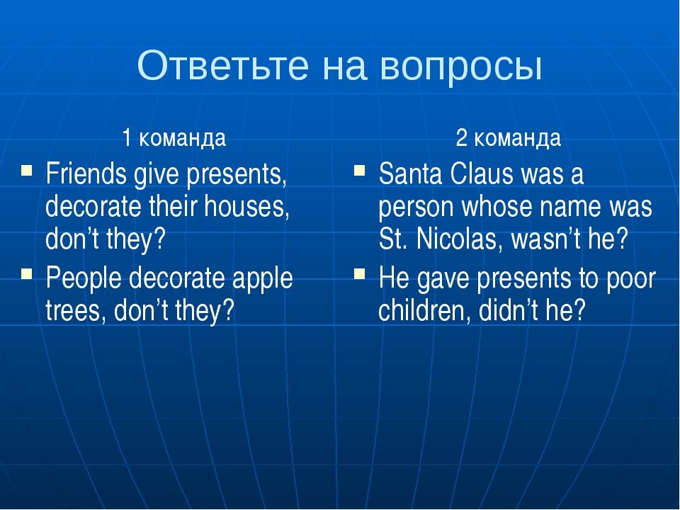 Ответьте на вопросы 1 команда Friends give presents, decorate their houses, d...