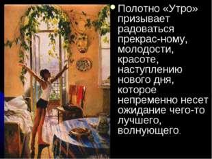 Полотно «Утро» призывает радоваться прекрасному, молодости, красоте, наступл