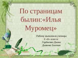 По страницам былин:«Илья Муромец» Работу выполнили ученицы 6 «Б» класса: Горд