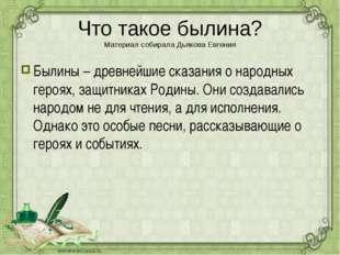Что такое былина? Материал собирала Дьякова Евгения Былины – древнейшие сказа