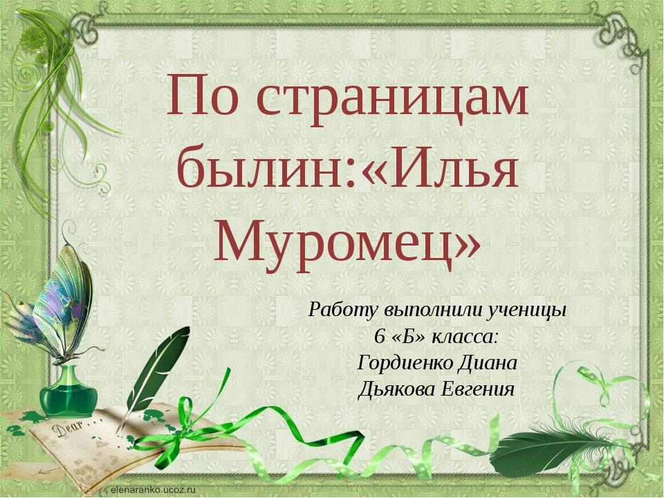 По страницам былин:«Илья Муромец» Работу выполнили ученицы 6 «Б» класса: Горд...