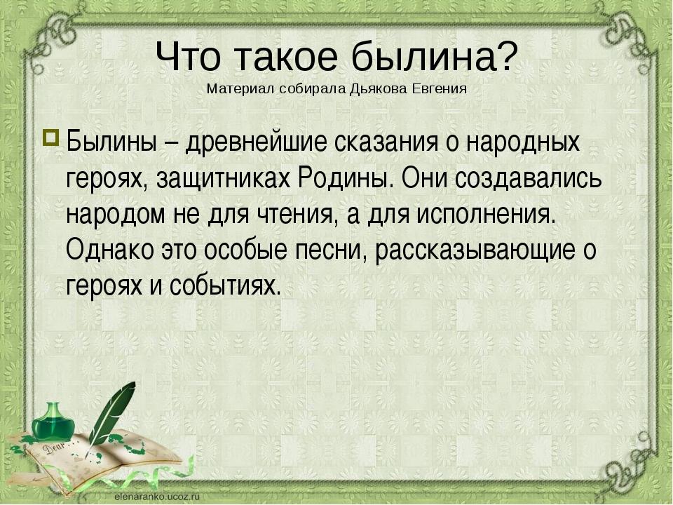 Что такое былина? Материал собирала Дьякова Евгения Былины – древнейшие сказа...