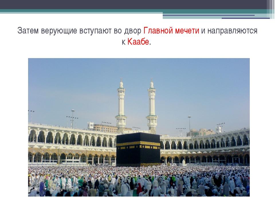 Затем верующие вступают во двор Главной мечети и направляются к Каабе.