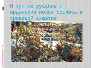 И тут же русские и ордынские полки сошлись в кровавой схватке