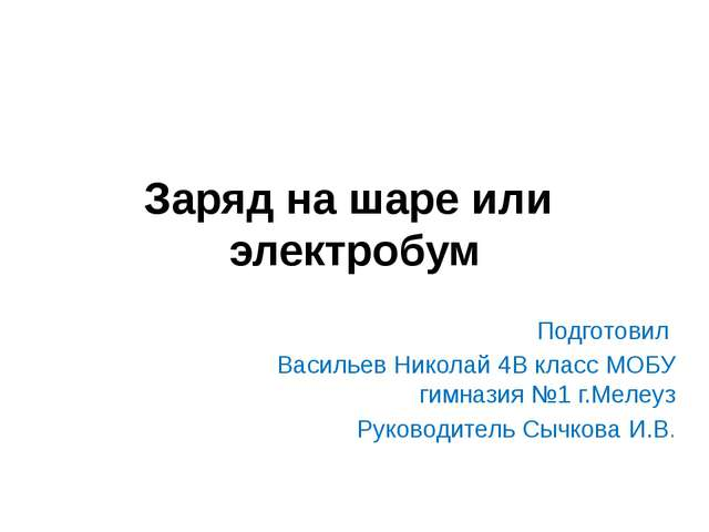 Заряд на шаре или электробум Подготовил Васильев Николай 4В класс МОБУ гимназ...