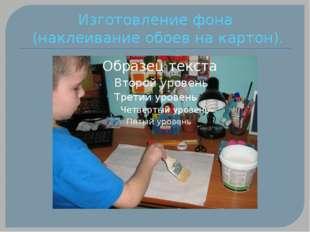 Изготовление фона (наклеивание обоев на картон).