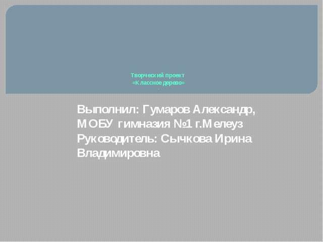 Творческий проект «Классное дерево» . Выполнил: Гумаров Александр, МОБУ гимн...