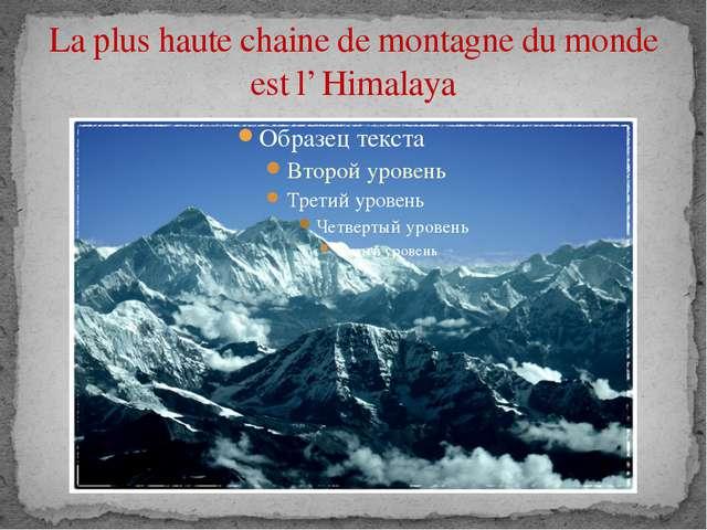 La plus haute chaine de montagne du monde est l' Himalaya