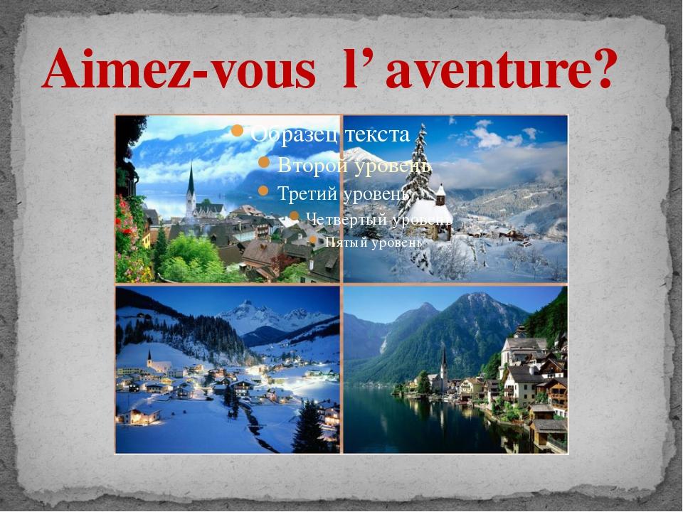 Aimez-vous l' aventure?