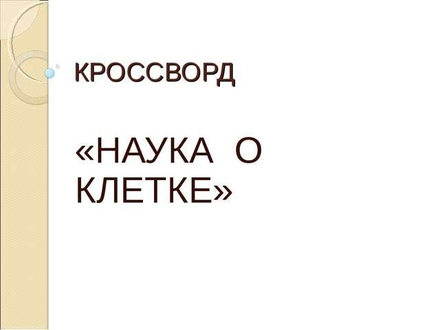 КРОССВОРД «НАУКА О КЛЕТКЕ»