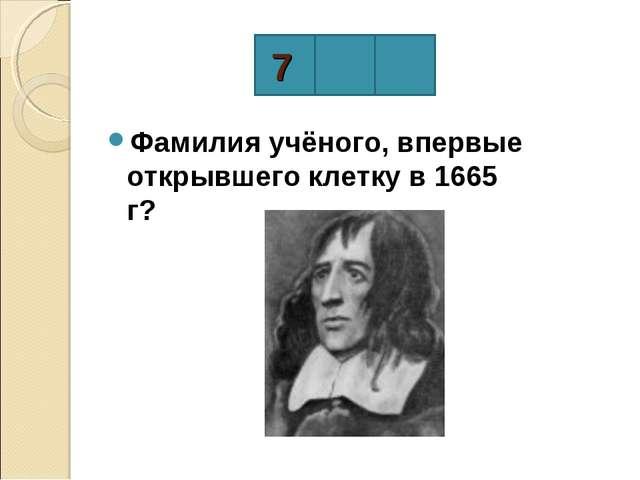 Фамилия учёного, впервые открывшего клетку в 1665 г? 7