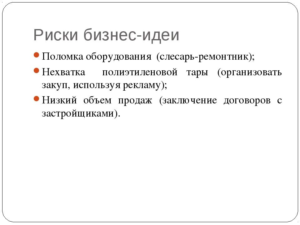 Риски бизнес-идеи Поломка оборудования (слесарь-ремонтник); Нехватка полиэтил...