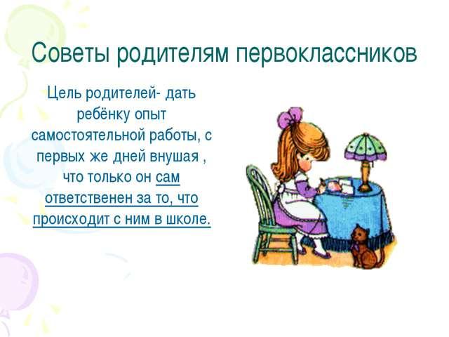 Советы родителям первоклассников Цель родителей- дать ребёнку опыт самостояте...