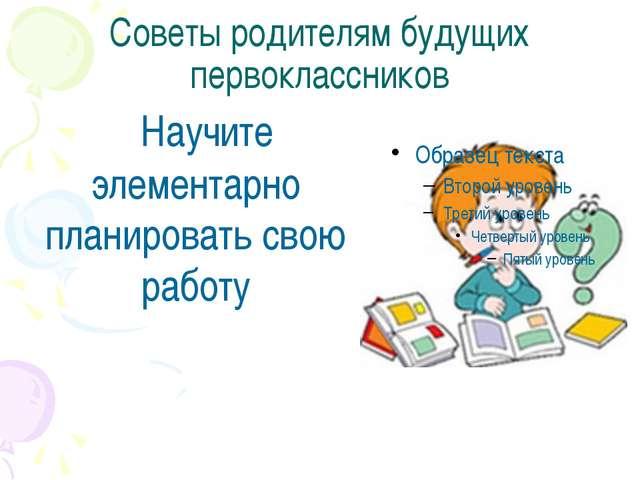 Советы родителям будущих первоклассников Научите элементарно планировать свою...