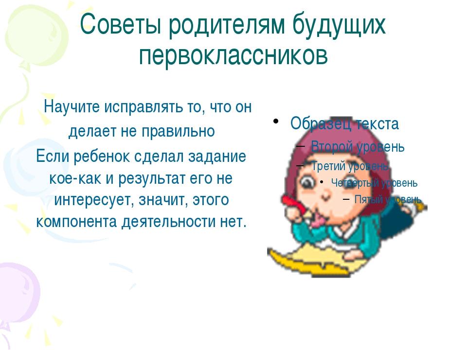 Советы родителям будущих первоклассников Научите исправлять то, что он делает...