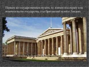 Первым же государственным музеем, т.е. взятым под охрану и на попечительство