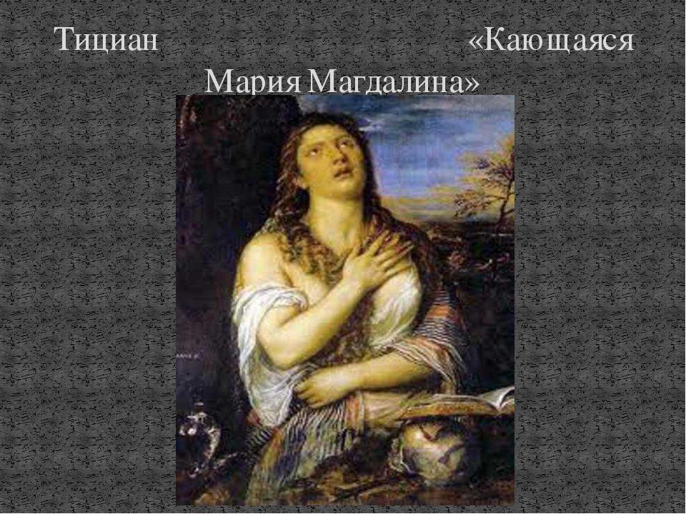 Тициан «Кающаяся Мария Магдалина»