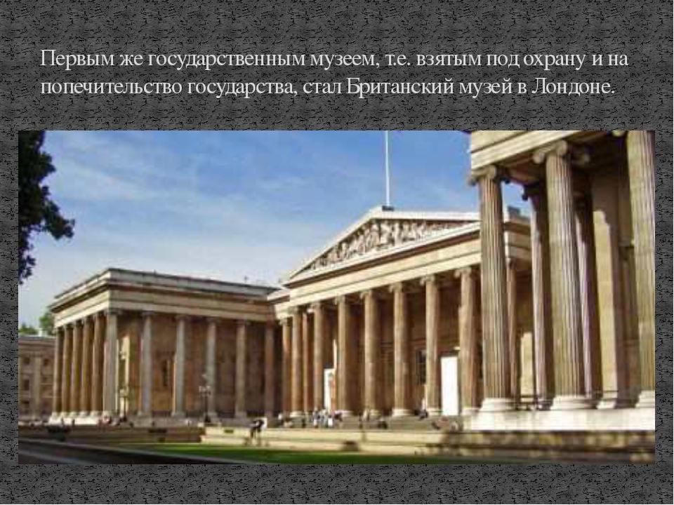 Первым же государственным музеем, т.е. взятым под охрану и на попечительство...
