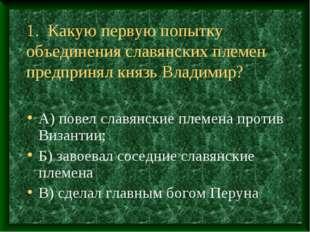 1. Какую первую попытку объединения славянских племен предпринял князь Владим