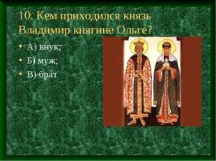10. Кем приходился князь Владимир княгине Ольге? А) внук; Б) муж; В) брат