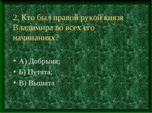 2. Кто был правой рукой князя Владимира во всех его начинаниях? А) Добрыня; Б