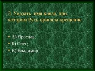 3. Указать имя князя, при котором Русь приняла крещение . А) Ярослав; Б) Олег