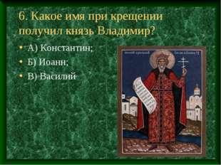6. Какое имя при крещении получил князь Владимир? А) Константин; Б) Иоанн; В)