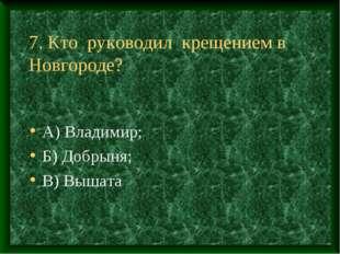 7. Кто руководил крещением в Новгороде? А) Владимир; Б) Добрыня; В) Вышата