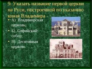 9. Указать название первой церкви на Руси, построенной по указанию князя Влад