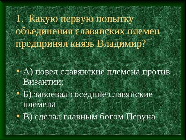1. Какую первую попытку объединения славянских племен предпринял князь Владим...