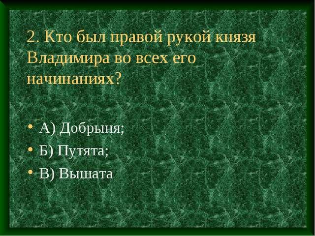 2. Кто был правой рукой князя Владимира во всех его начинаниях? А) Добрыня; Б...
