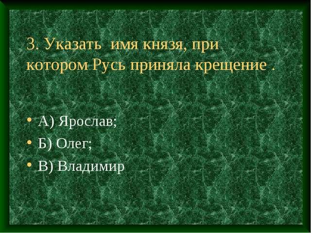 3. Указать имя князя, при котором Русь приняла крещение . А) Ярослав; Б) Олег...